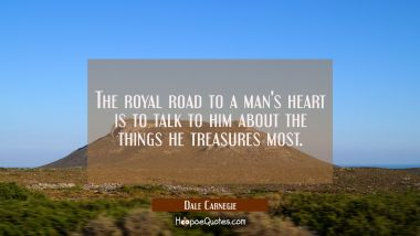 The royal road to a man's heart is to talk to him about the things he treasures most.