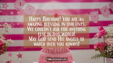 Happy Birthday! You are an amazing blessing in our lives. We couldn't ask for anything else in this world! May God send His angels to watch over you always! Quotes