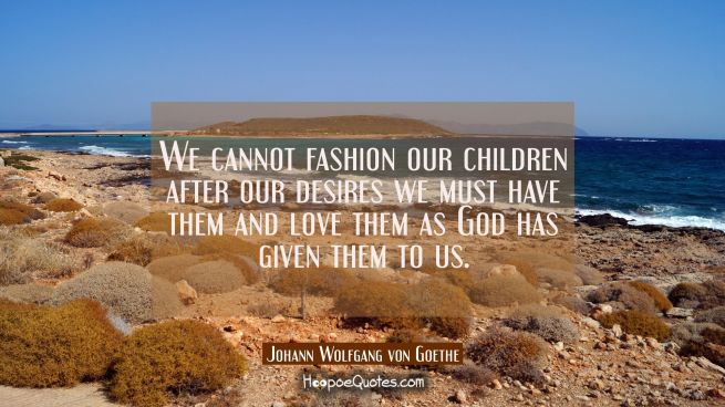 We cannot fashion our children after our desires we must have them and love them as God has given t