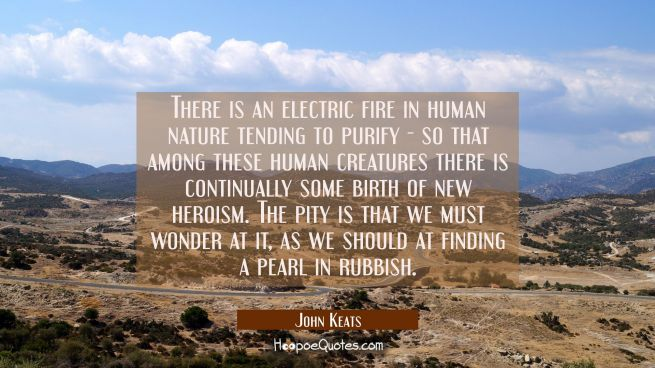 There is an electric fire in human nature tending to purify - so that among these human creatures t