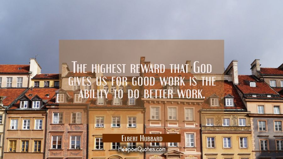 The highest reward that God gives us for good work is the ability to do better work. Elbert Hubbard Quotes