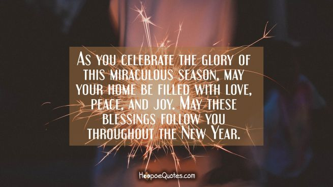 As you celebrate the glory of this miraculous season, may your home be filled with love, peace, and joy. May these blessings follow you throughout the New Year.