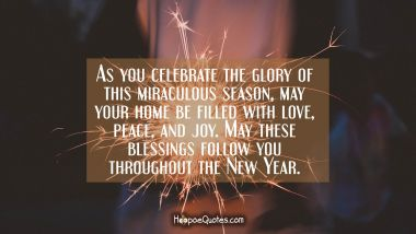 As you celebrate the glory of this miraculous season, may your home be filled with love, peace, and joy. May these blessings follow you throughout the New Year. Christmas Quotes