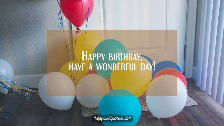 Happy birthday, have a wonderful day! Birthday Quotes