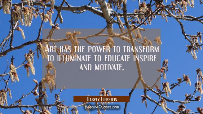 Art has the power to transform to illuminate to educate inspire and motivate.