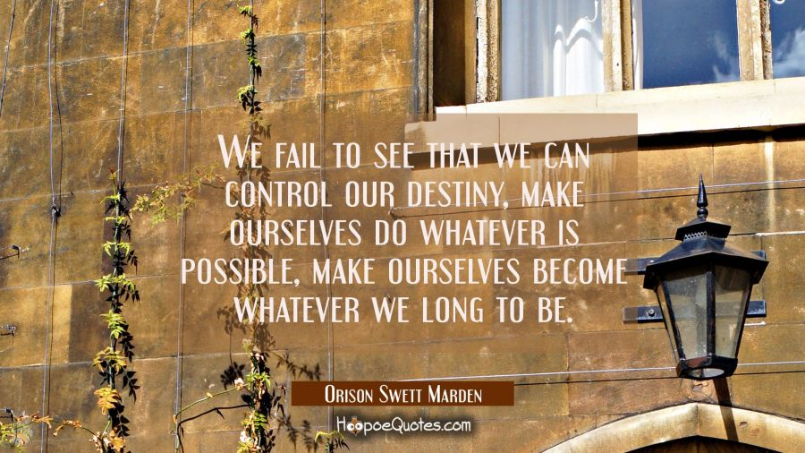We fail to see that we can control our destiny, make ourselves do whatever is possible, make oursel Orison Swett Marden Quotes