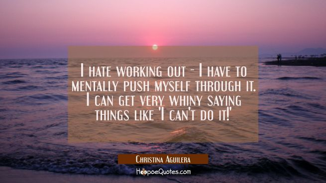 I hate working out - I have to mentally push myself through it. I can get very whiny saying things