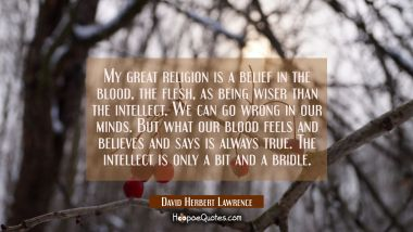 My great religion is a belief in the blood the flesh as being wiser than the intellect. We can go w David Herbert Lawrence Quotes