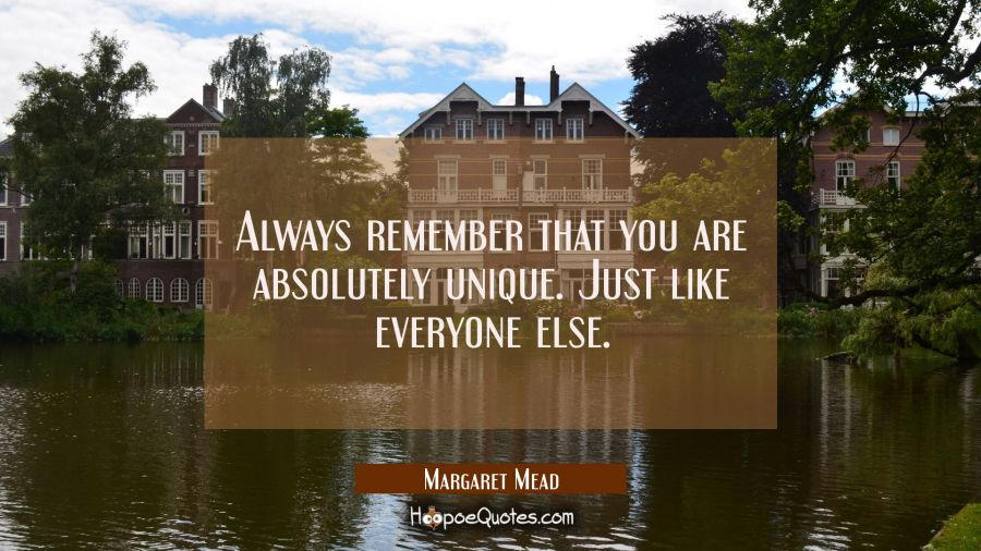 Always remember that you are absolutely unique. Just like everyone else. Margaret Mead Quotes