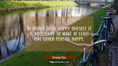 In order to be happy oneself it is necessary to make at least one other person happy. Theodor Reik Quotes