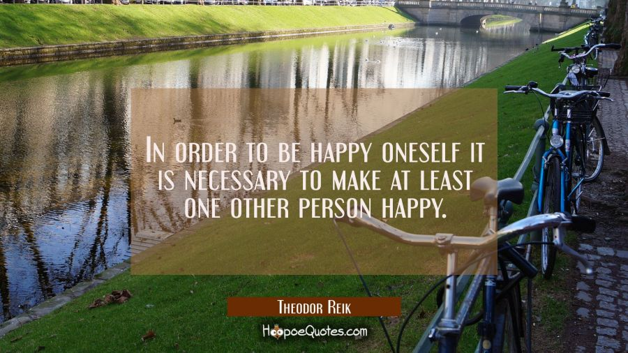 Love Quote of the Day - In order to be happy oneself it is necessary to make at least one other person happy. - Theodor Reik