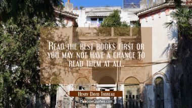 Read the best books first or you may not have a chance to read them at all.