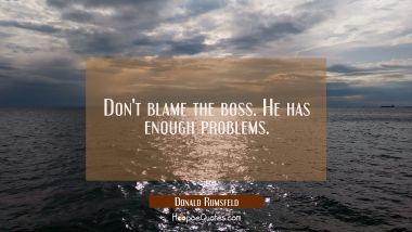Don't blame the boss. He has enough problems. Donald Rumsfeld Quotes