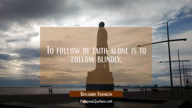 To Follow by faith alone is to follow blindly. Benjamin Franklin Quotes