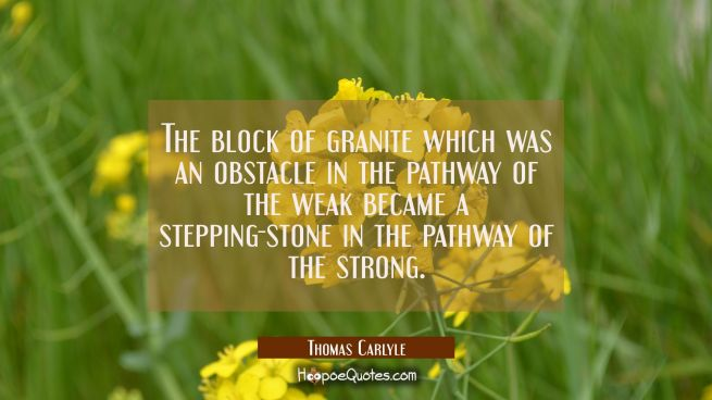 The block of granite which was an obstacle in the pathway of the weak became a stepping-stone in th
