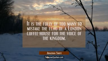 It is the folly of too many to mistake the echo of a London coffee-house for the voice of the kingd