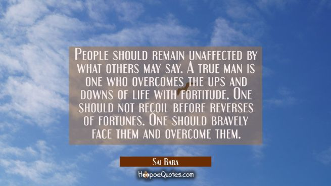 People should remain unaffected by what others may say. A true man is one who overcomes the ups and