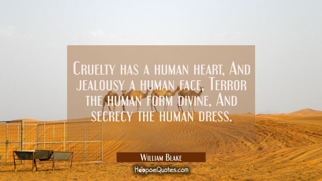 Cruelty has a human heart And jealousy a human face Terror the human form divine And secrecy the hu
