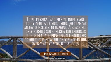 Total physical and mental inertia are highly agreeable much more so than we allow ourselves to imag