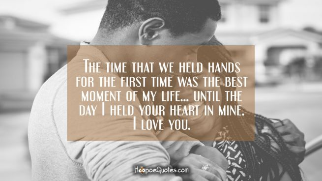The time that we held hands for the first time was the best moment of my life… until the day I held your heart in mine. I love you.