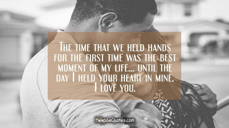 The time that we held hands for the first time was the best moment of my life… until the day I held your heart in mine. I love you. I Love You Quotes