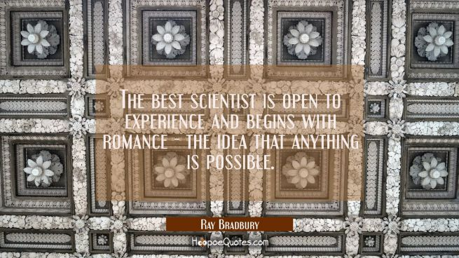The best scientist is open to experience and begins with romance - the idea that anything is possib