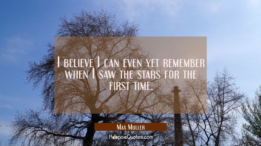 I believe I can even yet remember when I saw the stars for the first time. Max Muller Quotes