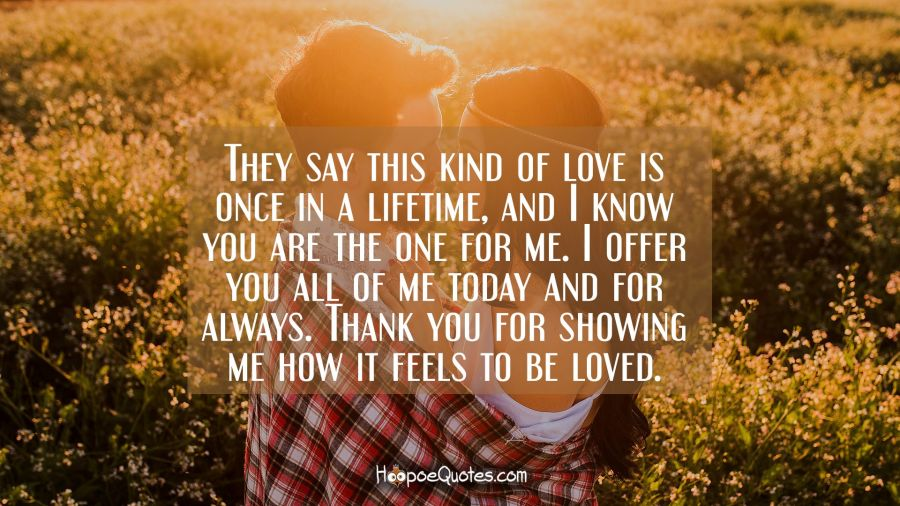 They say this kind of love is once in a lifetime, and I know you are the one for me. I offer you all of me today and for always. Thank you for showing me how it feels to be loved. I Love You Quotes