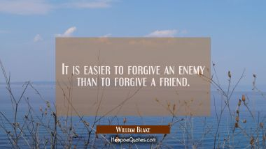 It is easier to forgive an enemy than to forgive a friend. William Blake Quotes