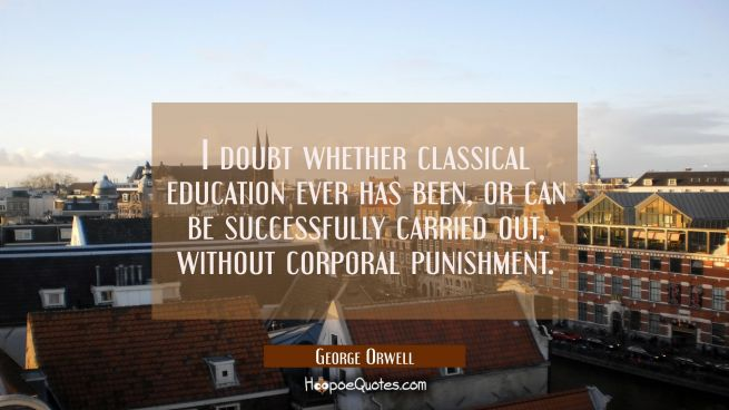 I doubt whether classical education ever has been or can be successfully carried out without corpor
