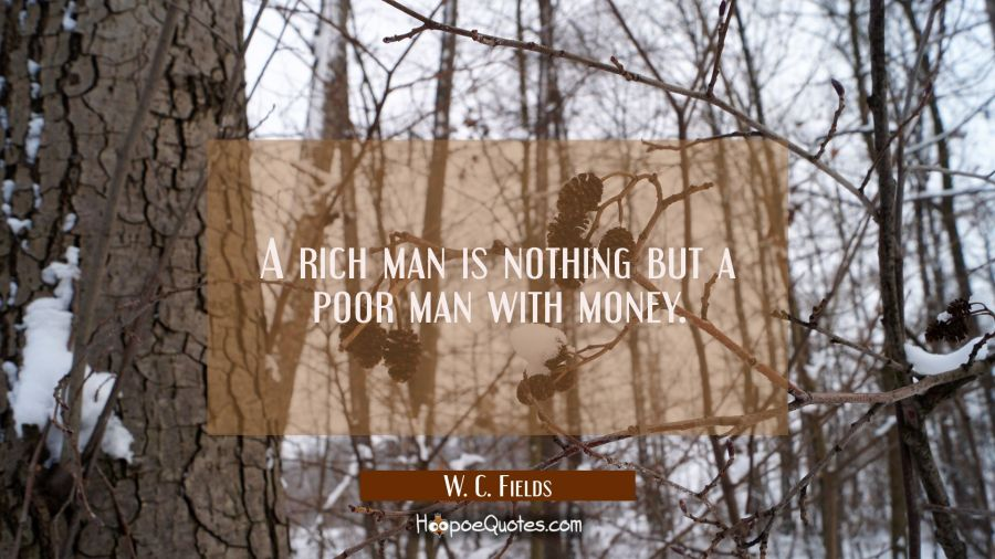 A rich man is nothing but a poor man with money. W. C. Fields Quotes
