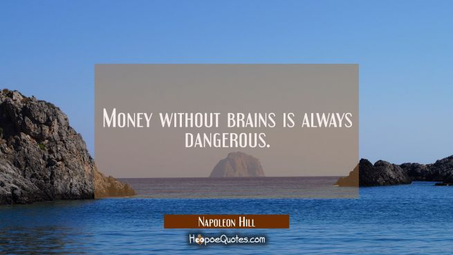 Money without brains is always dangerous.