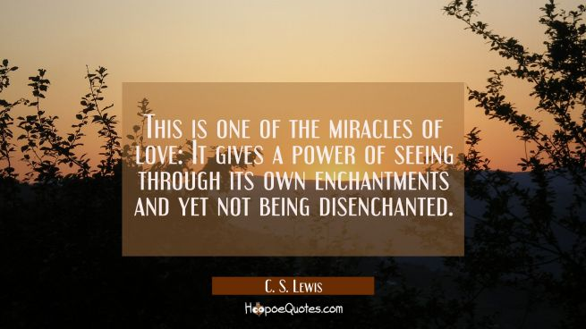 This is one of the miracles of love: It gives a power of seeing through its own enchantments and ye