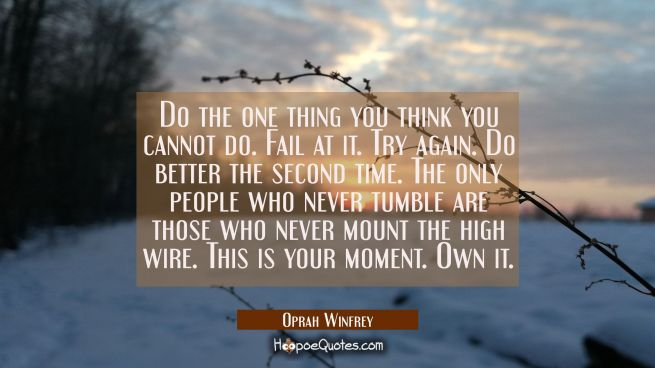 Do the one thing you think you cannot do. Fail at it. Try again. Do better the second time. The onl