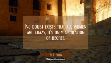 No doubt exists that all women are crazy, it's only a question of degree. W. C. Fields Quotes