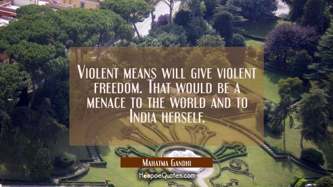 Violent means will give violent freedom. That would be a menace to the world and to India herself.