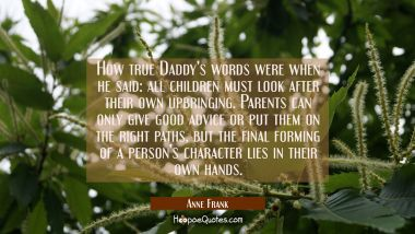 How true Daddy's words were when he said: all children must look after their own upbringing. Parent Anne Frank Quotes