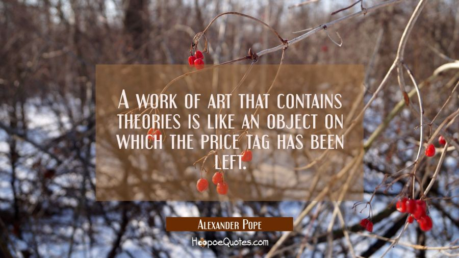 A work of art that contains theories is like an object on which the price tag has been left. Alexander Pope Quotes