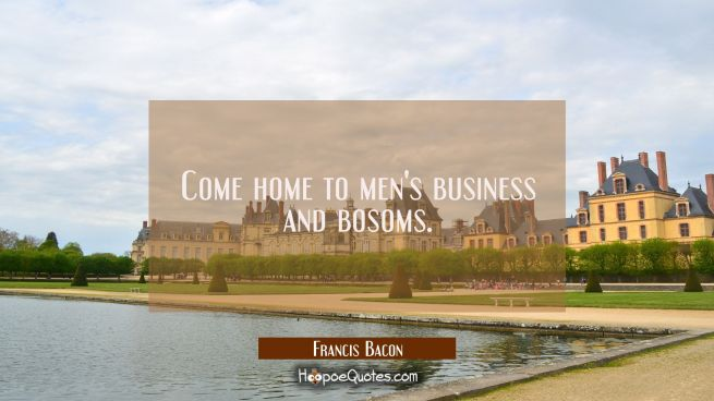 Come home to men's business and bosoms.