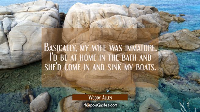 Basically my wife was immature. I'd be at home in the bath and she'd come in and sink my boats.