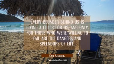 Every blunder behind us is giving a cheer for us and only for those who were willing to fail are th