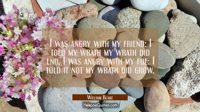I was angry with my friend: I told my wrath my wrath did end. I was angry with my foe: I told it no