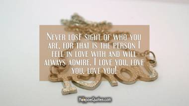 Never lose sight of who you are, for that is the person I fell in love with and will always admire. I love you, love you, love you! I Love You Quotes