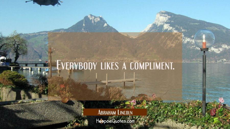 Everybody likes a compliment. Abraham Lincoln Quotes