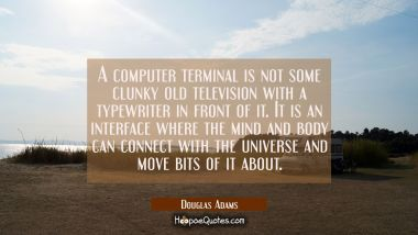 A computer terminal is not some clunky old television with a typewriter in front of it. It is an in Douglas Adams Quotes