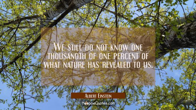 We still do not know one thousandth of one percent of what nature has revealed to us.