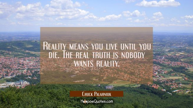 Reality means you live until you die. The real truth is nobody wants reality.