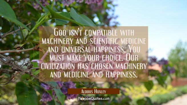 God isn't compatible with machinery and scientific medicine and universal happiness. You must make