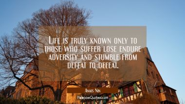 Life is truly known only to those who suffer lose endure adversity and stumble from defeat to defea
