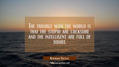 The trouble with the world is that the stupid are cocksure and the intelligent are full of doubt. Bertrand Russell Quotes